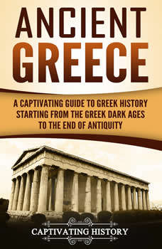 Ancient Greece: A Captivating Guide to Greek History Starting from the Greek Dark Ages to the End of Antiquity, Captivating History