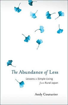 The Abundance of Less: Lessons in Simple Living from Rural Japan, Andy Couturier
