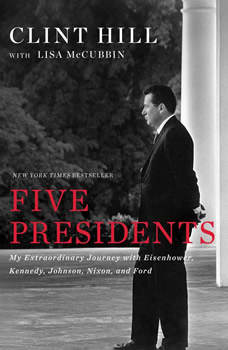 Five Presidents: My Extraordinary Journey with Eisenhower, Kennedy, Johnson, Nixon, and Ford, Clint Hill