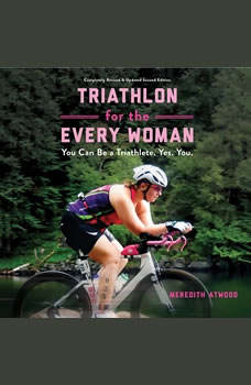 Triathlon for the Every Woman: You Can Be a Triathlete. Yes. You. You Can Be a Triathlete. Yes. You., Meredith Atwood