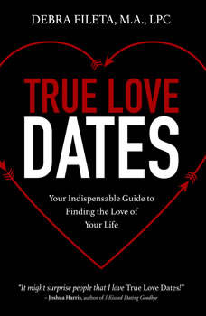 True Love Dates: Your Indispensable Guide to Finding the Love of Your Life, Debra Fileta, M.A., LPC
