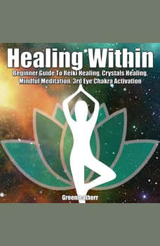 Healing Within: Beginner Guide To Reiki Healing, Crystals Healing, Mindful Meditation, 3rd Eye Chakra Activation, Greenleatherr
