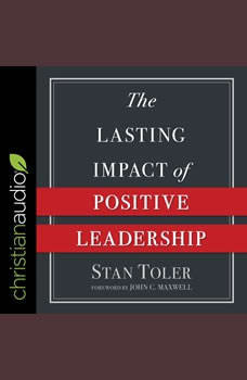 The Lasting Impact of Positive Leadership, Stan Toler