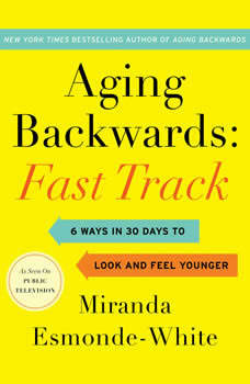 Aging Backwards: Fast Track: 6 Ways in 30 Days to Look and Feel Younger 6 Ways in 30 Days to Look and Feel Younger, Miranda Esmonde-White