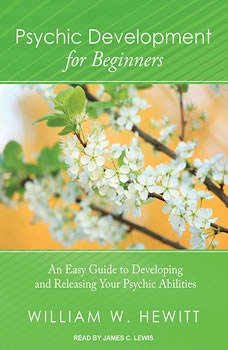 Psychic Development for Beginners: An Easy Guide to Developing and Releasing Your Psychic Abilities, William W. Hewitt