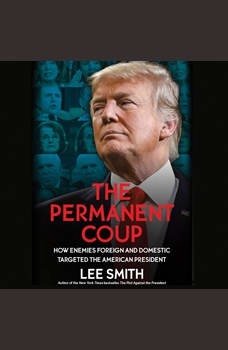 The Permanent Coup: How Enemies Foreign and Domestic Targeted the American President, Lee Smith