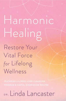 Harmonic Healing: Restore Your Vital Force for Lifelong Wellness Restore Your Vital Force for Lifelong Wellness, Linda Lancaster