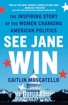 See Jane Win: The Inspiring Story of the Women Changing American Politics, Caitlin Moscatello