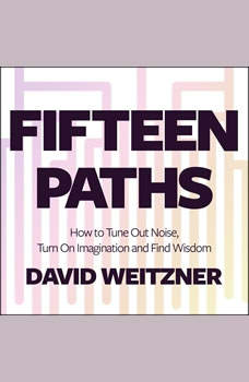 Fifteen Paths: How to Tune Out Noise, Turn On Imagination and Find Wisdom, David Weitzner
