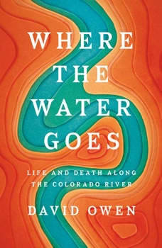 Where the Water Goes: Life and Death Along the Colorado River, David Owen