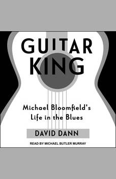 Guitar King: Michael Bloomfield's Life in the Blues, David Dann