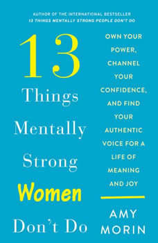 13 Things Mentally Strong Women Don't Do: Own Your Power, Channel Your Confidence, and Find Your Authentic Voice For a Life of Meaning and Joy, Amy Morin