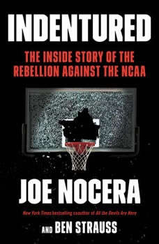 Indentured: The Inside Story of the Rebellion Against the NCAA The Inside Story of the Rebellion Against the NCAA, Joe Nocera