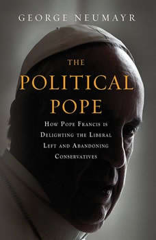 The Political Pope: How Pope Francis Is Delighting the Liberal Left and Abandoning Conservatives, George Neumayr