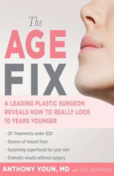 The Age Fix: A Leading Plastic Surgeon Reveals How to Really Look 10 Years Younger, Anthony Youn