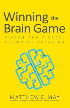 Winning the Brain Game: Fixing the 7 Fatal Flaws of Thinking, Matthew E. May