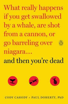 And Then You're Dead: What Really Happens If You Get Swallowed by a Whale, Are Shot from a Cannon, or Go Barreling Over Niagara, Cody Cassidy