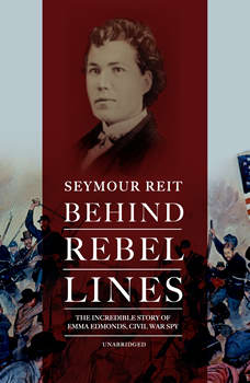 Behind Rebel Lines: The Incredible Story of Emma Edmonds, Civil War Spy, Seymour Reit