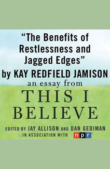 The Benefits of Restlessness and Jagged Edges: A This I Believe Essay, Kay Redfield Jamison