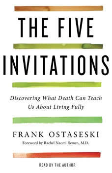 The Five Invitations: Discovering What Death Can Teach Us About Living Fully Discovering What Death Can Teach Us About Living Fully, Frank Ostaseski