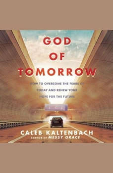 God of Tomorrow: How to Overcome the Fears  of Today and Renew Your Hope for the Future, Caleb Kaltenbach