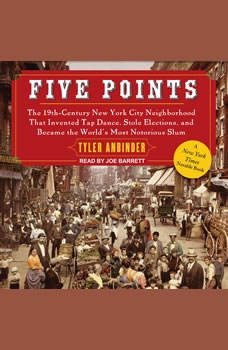 Five Points: The 19th Century New York City Neighborhood that Invented Tap Dance, Stole Elections, and Became the World's Most Notorious Slum The 19th Century New York City Neighborhood that Invented Tap Dance, Stole Elections, and Became the World's Most Notorious Slum, Tyler Anbinder
