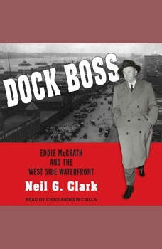 Dock Boss: Eddie McGrath and the West Side Waterfront Eddie McGrath and the West Side Waterfront, Neil G. Clark