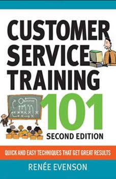 Customer Service Training 101: Quick and Easy Techniques That Get Great Results, Third Edition Quick and Easy Techniques That Get Great Results, Third Edition, Renee Evenson