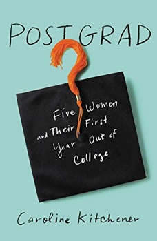 Post Grad: Five Women and their First Year Out of College Five Women and their First Year Out of College, Caroline Kitchener