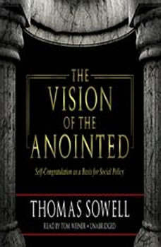 The Vision of the Anointed: SelfCongratulation as a Basis for Social Policy, Thomas Sowell