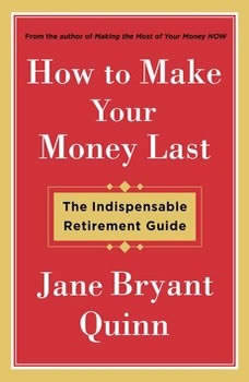 How to Make Your Money Last: The Indispensable Retirement Guide, Jane Bryant Quinn