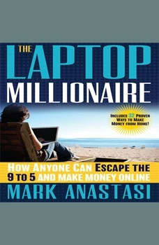 The Laptop Millionaire: How Anyone Can Escape the 9 to 5 and Make Money Online How Anyone Can Escape the 9 to 5 and Make Money Online, Mark Anastasi