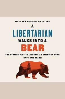 A Libertarian Walks Into a Bear: The Utopian Plot to Liberate an American Town (And Some Bears), Matthew Hongoltz-Hetling