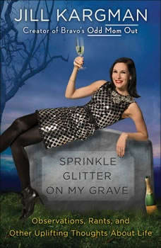 Sprinkle Glitter on My Grave: Observations, Rants, and Other Uplifting Thoughts About Life Observations, Rants, and Other Uplifting Thoughts About Life, Jill Kargman