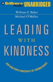 Leading with Kindness: How Good People Consistently Get Superior Results How Good People Consistently Get Superior Results, William F. Baker
