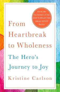 From Heartbreak to Wholeness: The Hero's Journey to Joy, Kristine Carlson