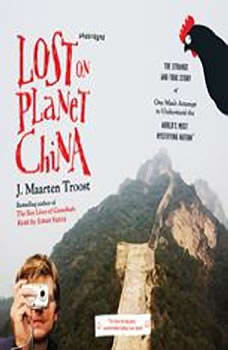 Lost on Planet China: The Strange and True Story of One Man's Attempt to Understand the World's Most Mystifying Nation, or How He Became Comfortable Eating Live Squid, J. Maarten Troost