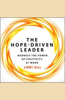 The Hope-Driven Leader: Harness the Power of Positivity at Work Harness the Power of Positivity at Work, Libby Gill