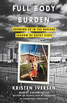 Full Body Burden: Growing Up in the Nuclear Shadow of Rocky Flats Growing Up in the Nuclear Shadow of Rocky Flats, Kristen Iversen