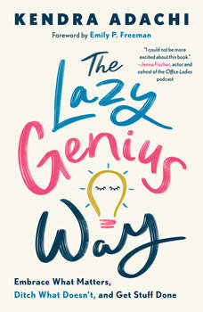 The Lazy Genius Way: Embrace What Matters, Ditch What Doesn't, and Get Stuff Done, Kendra Adachi