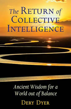 The Return of Collective Intelligence: Ancient Wisdom for a World out of Balance, Dery Dyer