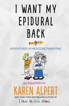 I Want My Epidural Back: Adventures in Mediocre Parenting Adventures in Mediocre Parenting, Karen Alpert