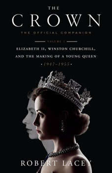 The Crown: The Official Companion, Volume 1: Elizabeth II, Winston Churchill, and the Making of a Young Queen (1947-1955), Robert Lacey