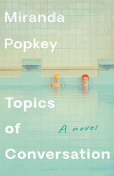 Topics of Conversation: A novel, Miranda Popkey