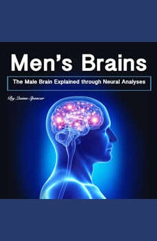 Men's Brains: The Male Brain Explained Through Neural Analyses, Quinn Spencer