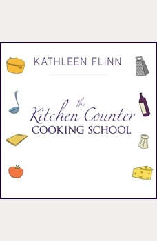The Kitchen Counter Cooking School: How A Few Simple Lessons Transformed Nine Culinary Novices into Fearless Home Cooks How A Few Simple Lessons Transformed Nine Culinary Novices into Fearless Home Cooks, Kathleen Flinn