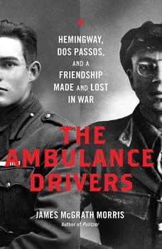 The Ambulance Drivers: Hemingway, Dos Passos, and a Friendship Made and Lost in War, James McGrath Morris
