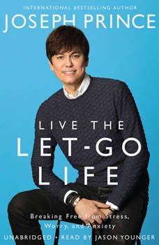 Live the Let-Go Life: Breaking Free from Stress, Worry, and Anxiety Breaking Free from Stress, Worry, and Anxiety, Joseph Prince