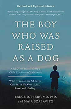 The Boy Who Was Raised as a Dog: And Other Stories from a Child Psychiatrist's Notebook--What Traumatized Children Can Teach Us About Loss, Love, and Healing, Bruce D. Perry