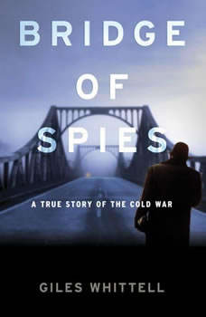 Bridge of Spies: A True Story of the Cold War A True Story of the Cold War, Giles Whittell